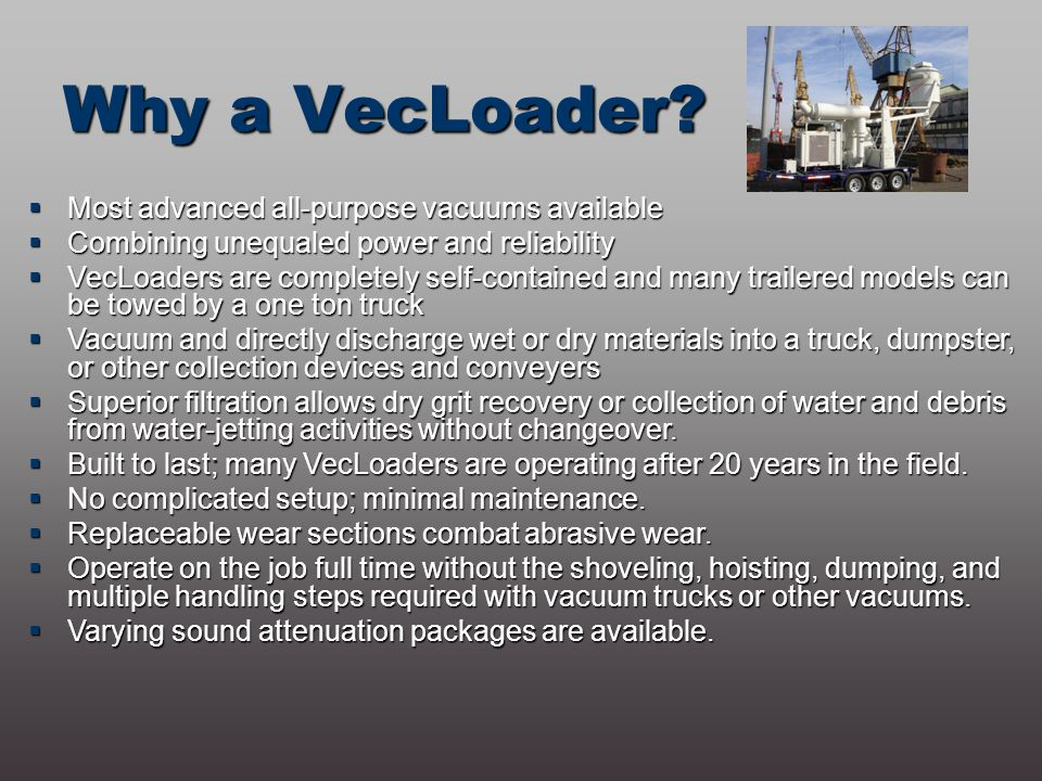 Why a VecLoader?  Most advanced all-purpose vacuums available  Combining unequaled power and reliability  VecLoaders are completely self-contained