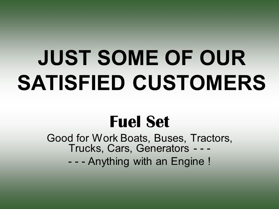 JUST SOME OF OUR SATISFIED CUSTOMERS Fuel Set Good for Work Boats, Buses, Tractors, Trucks, Cars, Generators - - - - - - Anything with an Engine !
