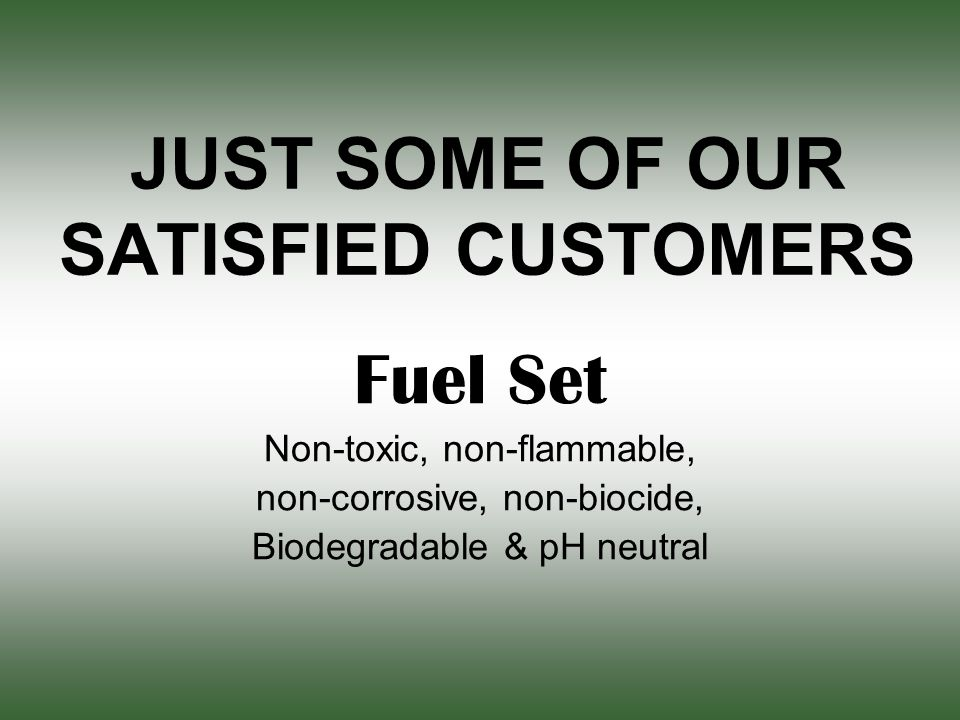 JUST SOME OF OUR SATISFIED CUSTOMERS Fuel Set Non-toxic, non-flammable, non-corrosive, non-biocide, Biodegradable & pH neutral