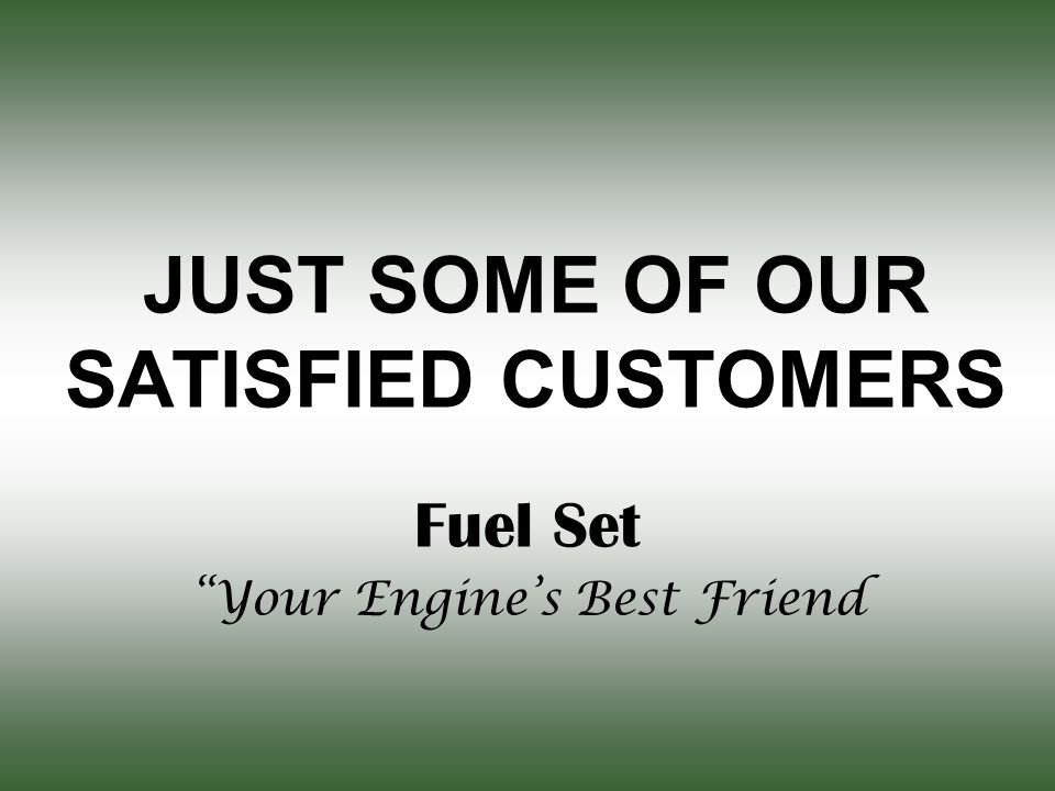 JUST SOME OF OUR SATISFIED CUSTOMERS Fuel Set Your Engine's Best Friend