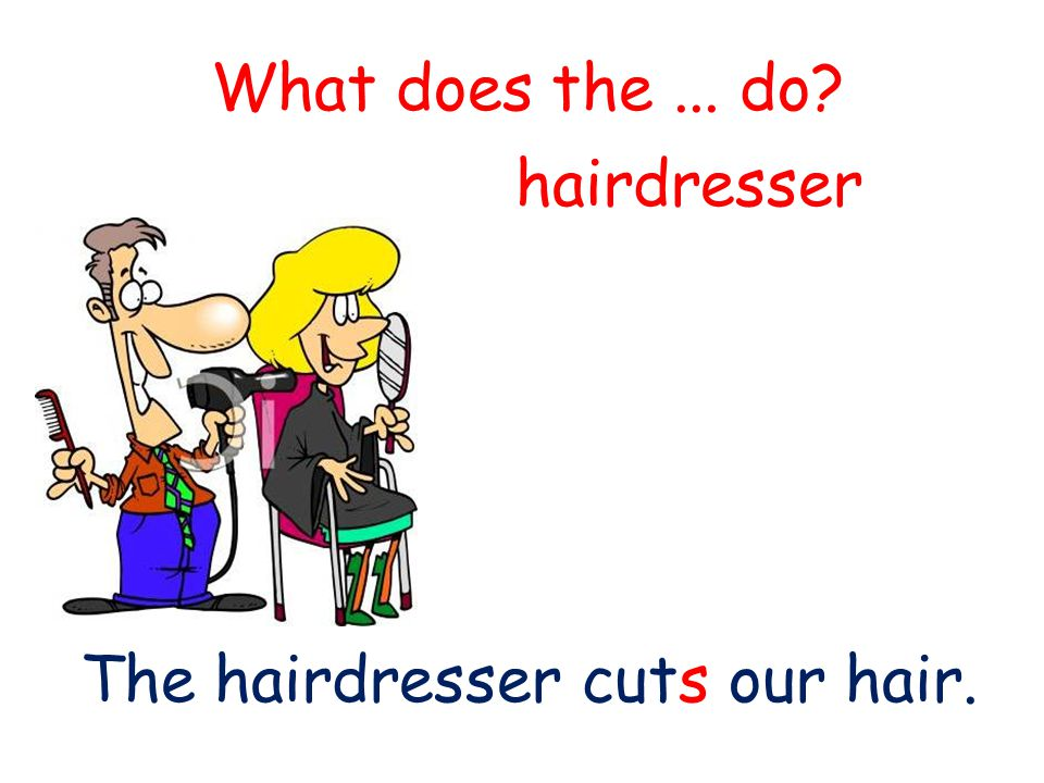 What does the... do? The hairdresser cuts our hair. hairdresser