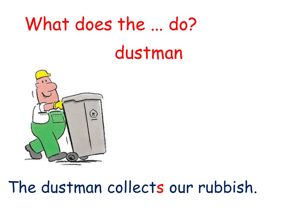 What does the... do? The dustman collects our rubbish. dustman