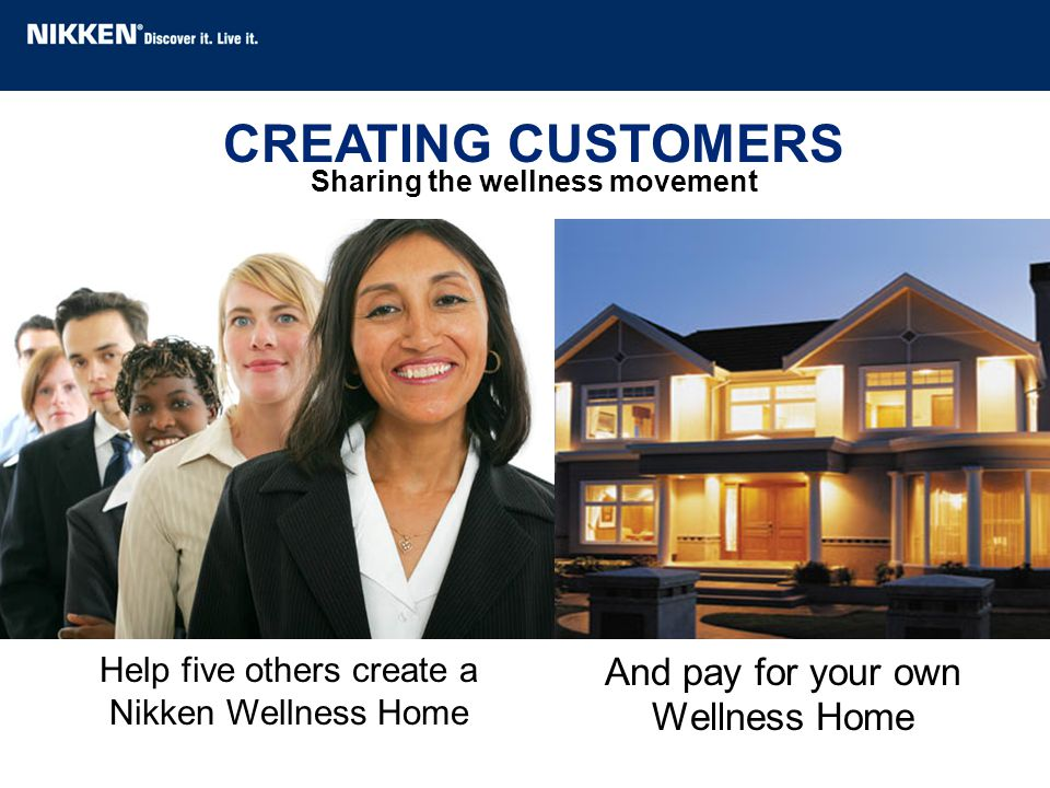 CREATING CUSTOMERS Sharing the wellness movement Help five others create a Nikken Wellness Home And pay for your own Wellness Home