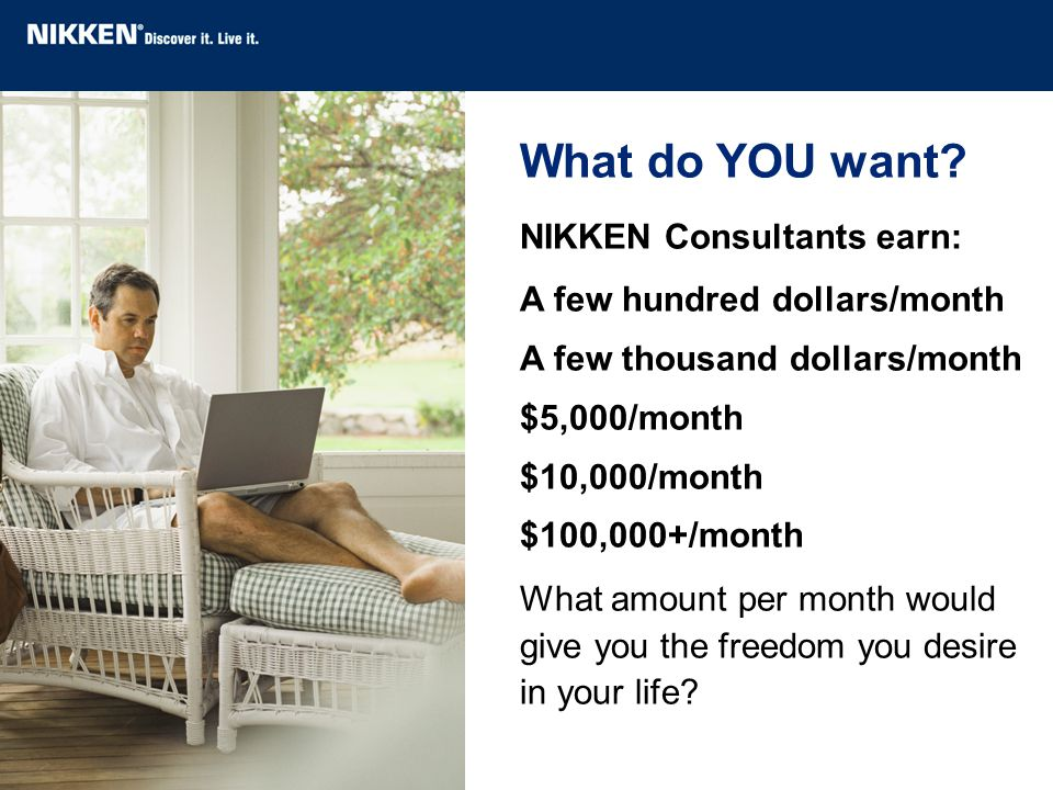 What do YOU want? NIKKEN Consultants earn: A few hundred dollars/month A few thousand dollars/month $5,000/month $10,000/month $100,000+/month What am