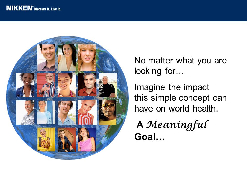 No matter what you are looking for… Imagine the impact this simple concept can have on world health. A Meaningful Goal…
