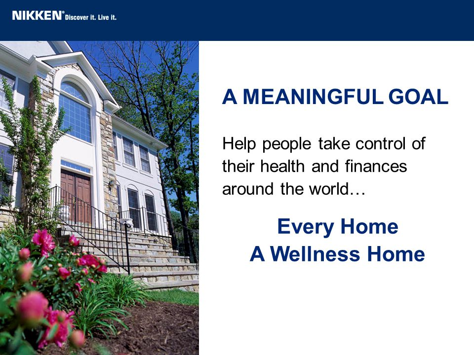 Help people take control of their health and finances around the world… Every Home A Wellness Home A MEANINGFUL GOAL