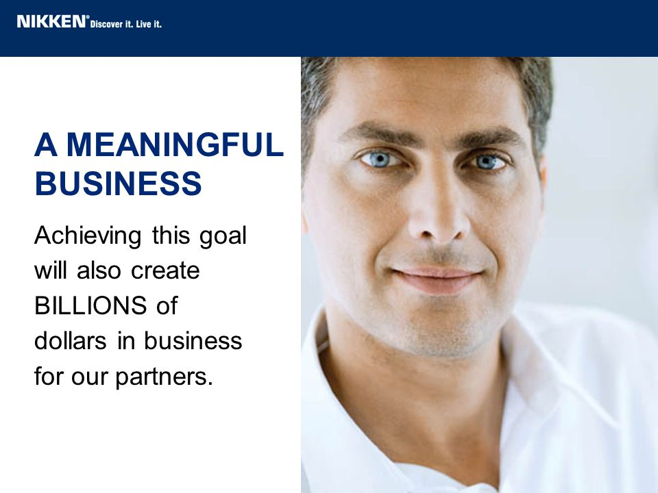 Achieving this goal will also create BILLIONS of dollars in business for our partners. A MEANINGFUL BUSINESS