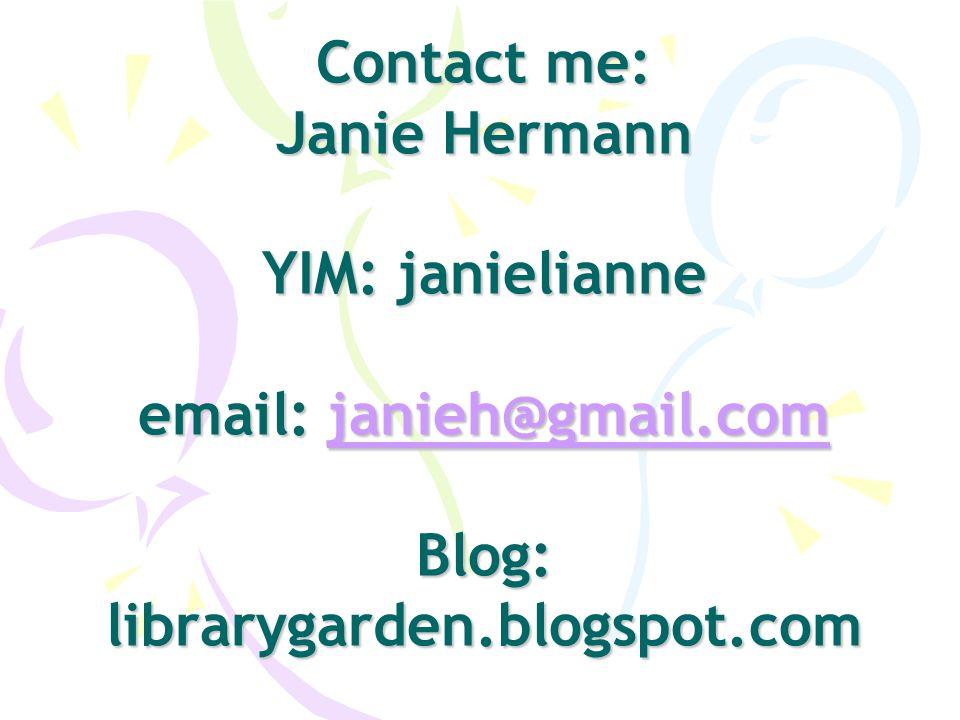 Contact me: Janie Hermann YIM: janielianne email: janieh@gmail.com Blog: librarygarden.blogspot.com janieh@gmail.com