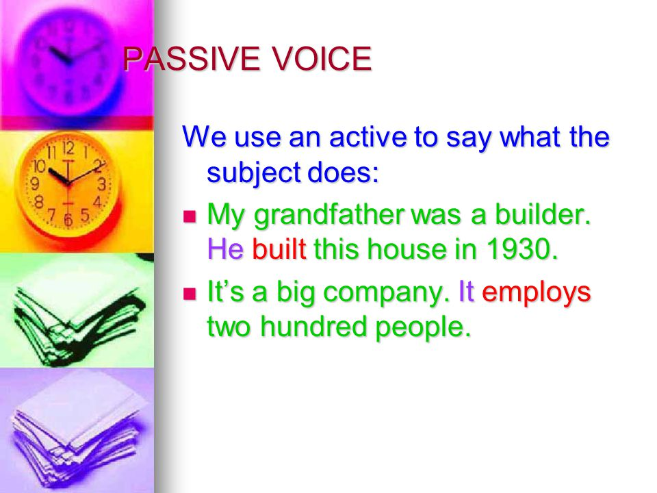 PASSIVE VOICE We use an active to say what the subject does: My grandfather was a builder.