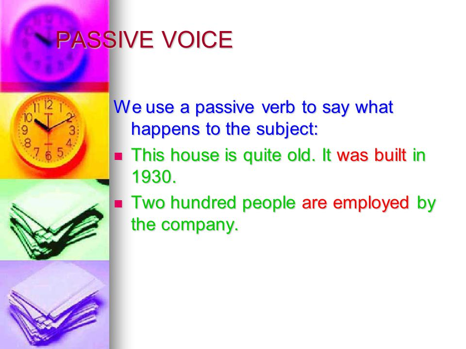 PASSIVE VOICE We use a passive verb to say what happens to the subject: This house is quite old.