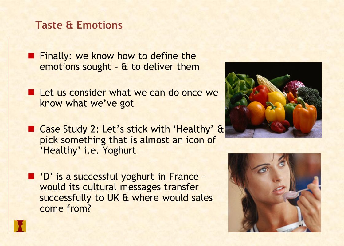 Taste & Emotions Finally: we know how to define the emotions sought - & to deliver them Let us consider what we can do once we know what we've got Case Study 2: Let's stick with 'Healthy' & pick something that is almost an icon of 'Healthy' i.e.