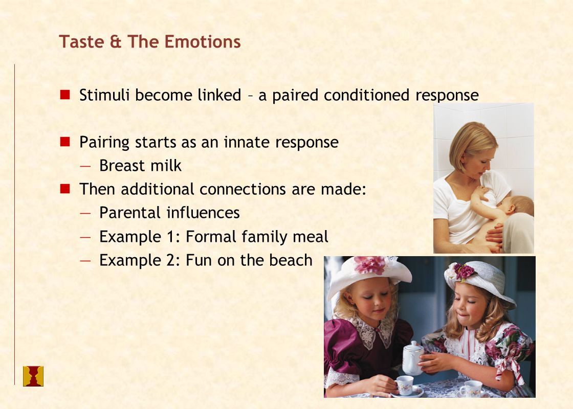 Taste & The Emotions Stimuli become linked – a paired conditioned response Pairing starts as an innate response —Breast milk Then additional connections are made: —Parental influences —Example 1: Formal family meal —Example 2: Fun on the beach
