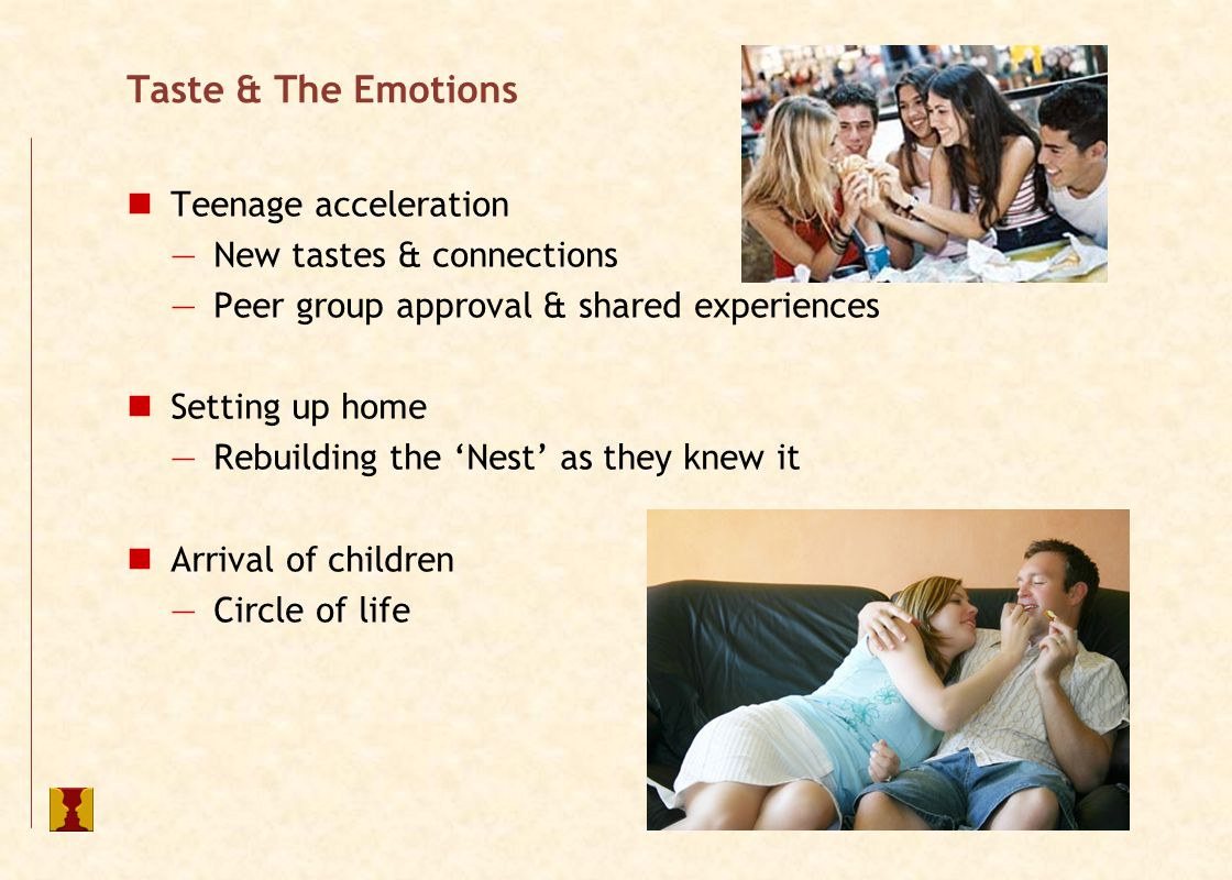 Taste & The Emotions Parental Propaganda —Essential at first encounters —Mood music that contextualises the experience 'It's good for you – you'll like it' Diets, holidays & connections Cultural differences —Chilli —Le Goûter or le quattre heure —Strawberry & liquorice (yes, really) —Chips & wet or chips & scraps!