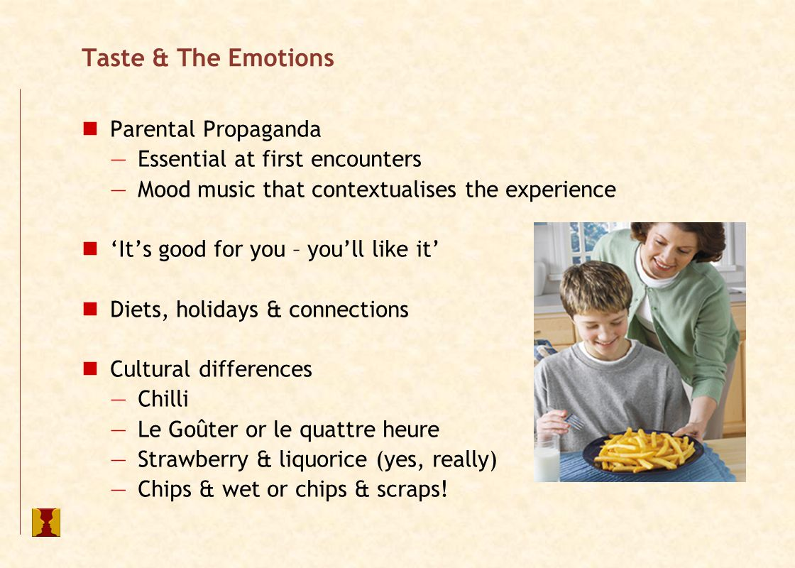 Taste & The Emotions Pleasure principle pertains – we seek to satisfy emotions Link between emotions & tastes frequently missed – but actually drives preference By understanding how a product delivers its benefits - pleasure, sophistication, image support - or even healthy - we can then tune the product to emphasise benefits sought