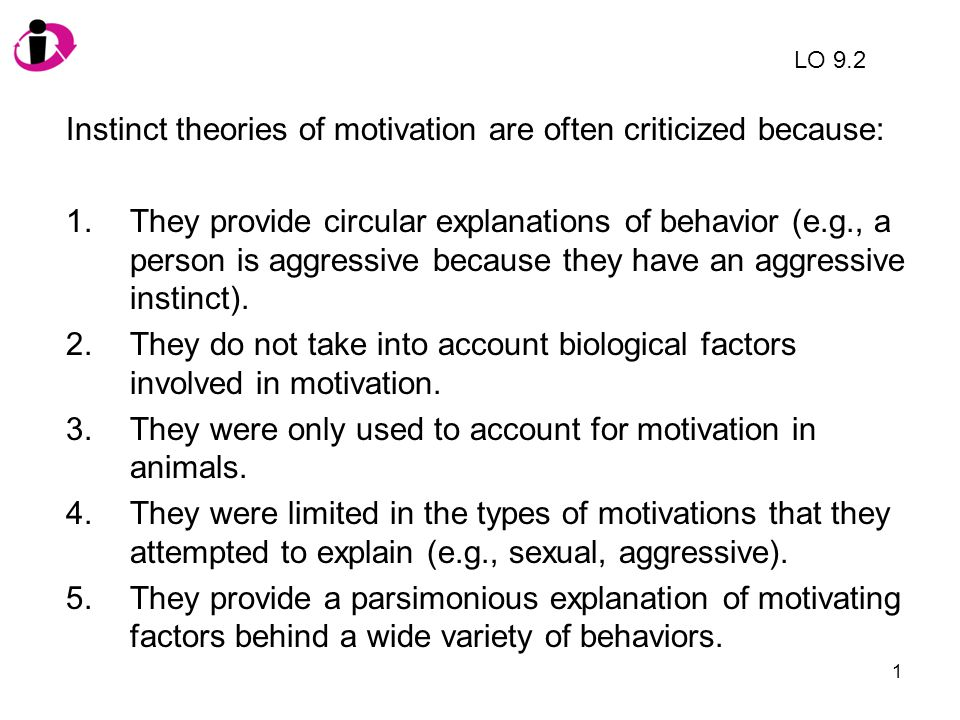 1 Instinct theories of motivation are often criticized because: 1.They provide circular explanations of behavior (e.g., a person is aggressive because