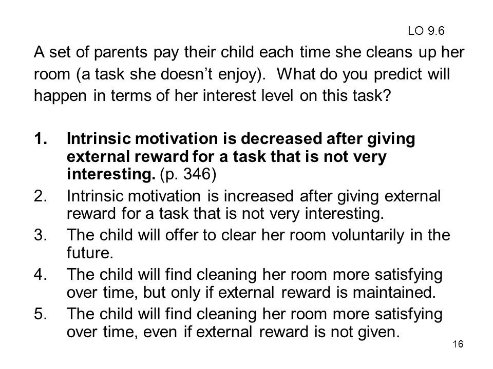 16 A set of parents pay their child each time she cleans up her room (a task she doesn't enjoy). What do you predict will happen in terms of her inter