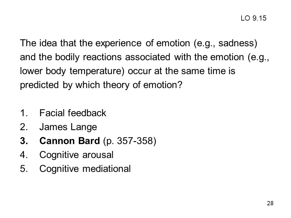 28 The idea that the experience of emotion (e.g., sadness) and the bodily reactions associated with the emotion (e.g., lower body temperature) occur a