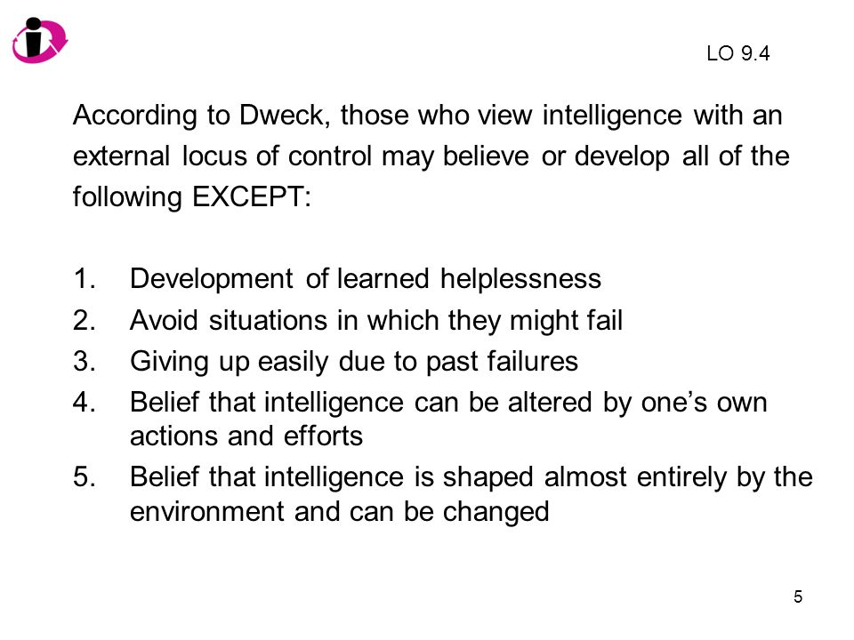 6 According to Dweck, those who view intelligence with an external locus of control may believe or develop all of the following EXCEPT: 1.Development of learned helplessness 2.Avoid situations in which they might fail 3.Giving up easily due to past failures 4.Belief that intelligence can be altered by one's own actions and efforts 5.Belief that intelligence is shaped almost entirely by the environment and can be changed (p.