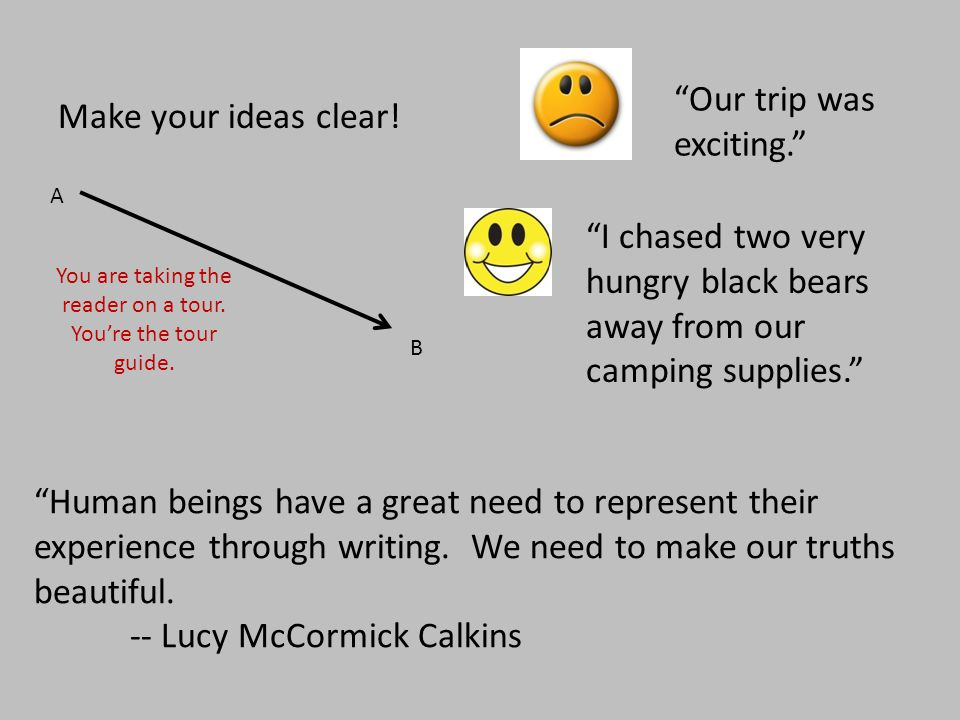 """Make your ideas clear! """"Our trip was exciting."""" """"I chased two very hungry black bears away from our camping supplies."""" A B You are taking the reader o"""
