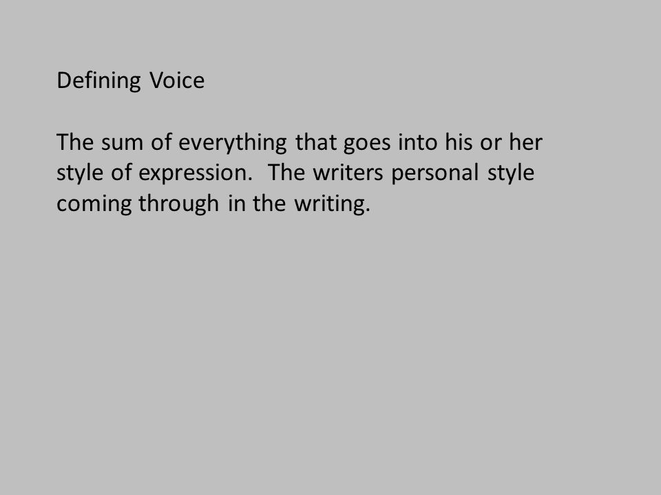 Defining Voice The sum of everything that goes into his or her style of expression. The writers personal style coming through in the writing.