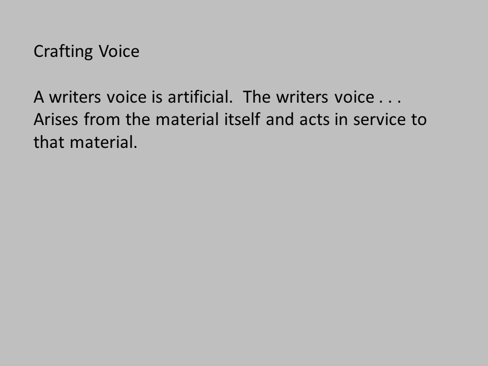 Crafting Voice A writers voice is artificial. The writers voice... Arises from the material itself and acts in service to that material.