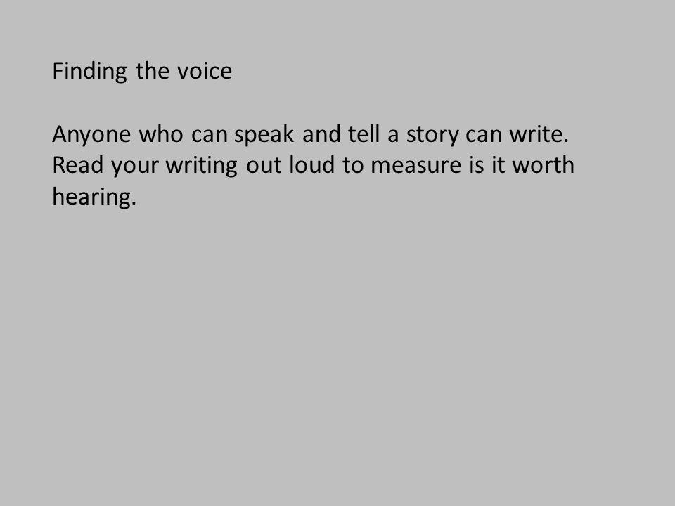 Finding the voice Anyone who can speak and tell a story can write. Read your writing out loud to measure is it worth hearing.