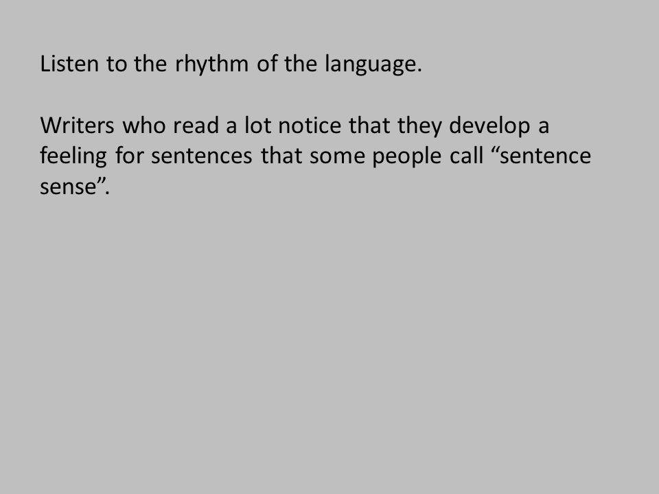 """Listen to the rhythm of the language. Writers who read a lot notice that they develop a feeling for sentences that some people call """"sentence sense""""."""