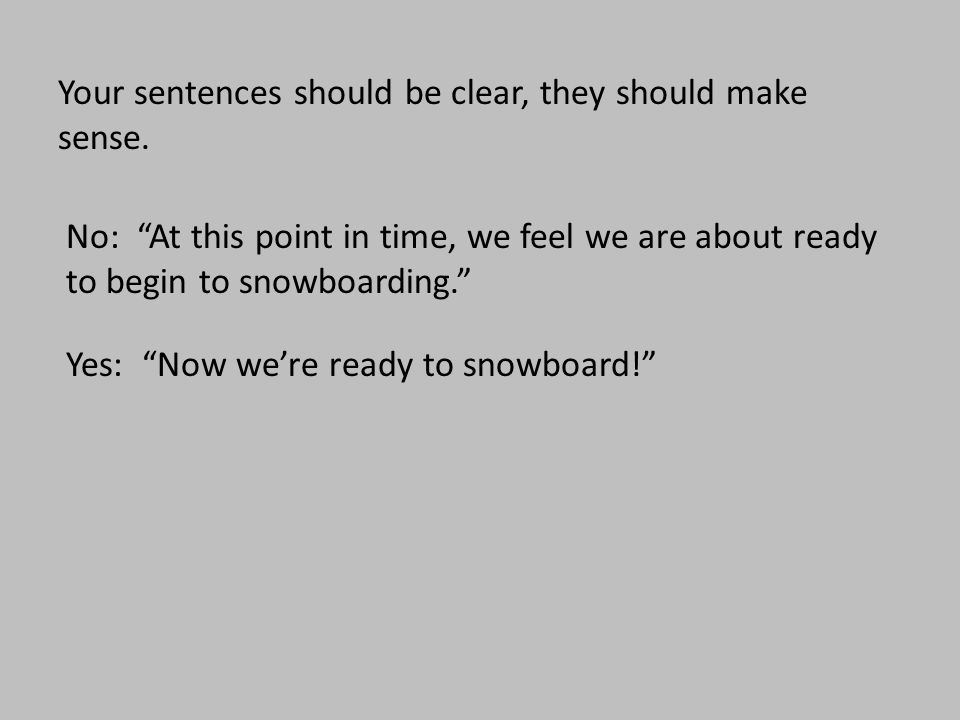 """Your sentences should be clear, they should make sense. No: """"At this point in time, we feel we are about ready to begin to snowboarding."""" Yes: """"Now we"""