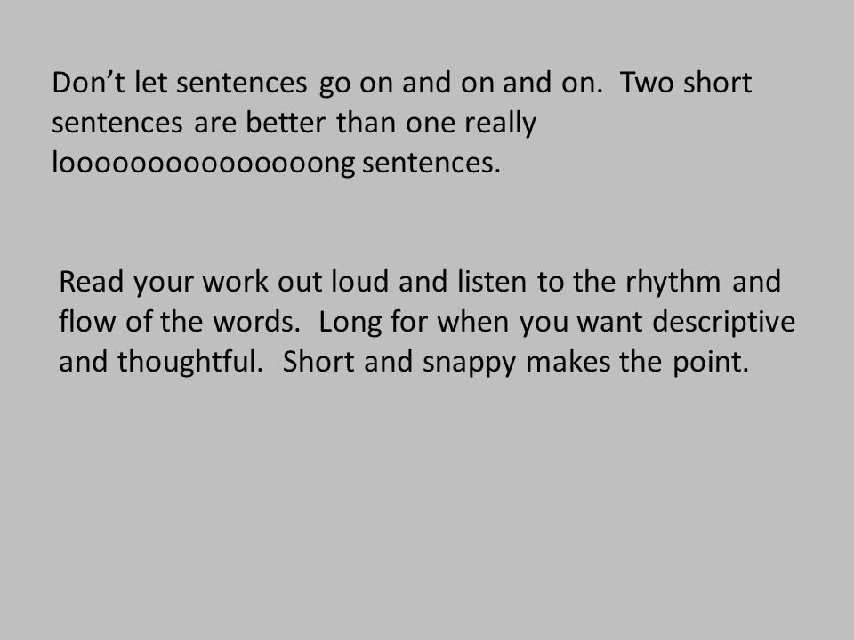 Don't let sentences go on and on and on. Two short sentences are better than one really looooooooooooooong sentences. Read your work out loud and list