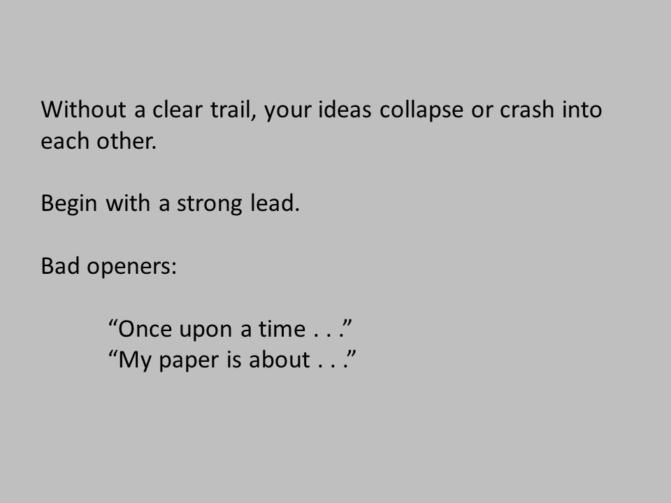 """Without a clear trail, your ideas collapse or crash into each other. Begin with a strong lead. Bad openers: """"Once upon a time..."""" """"My paper is about.."""