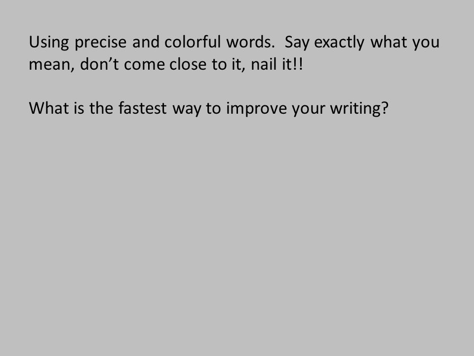Using precise and colorful words. Say exactly what you mean, don't come close to it, nail it!! What is the fastest way to improve your writing?