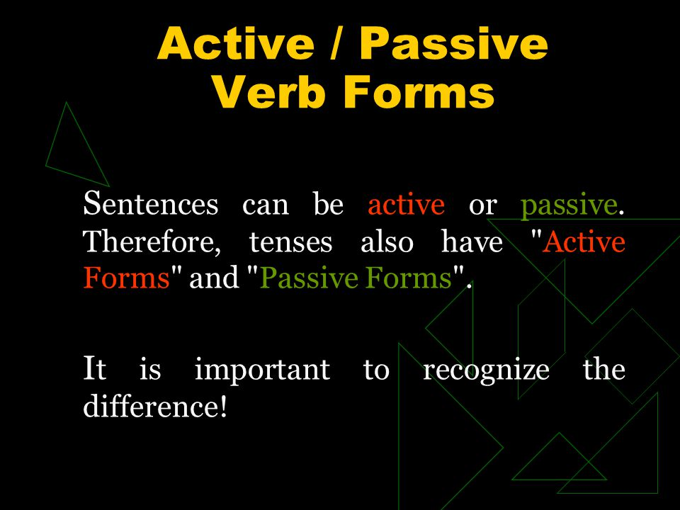 Active / Passive Verb Forms S entences can be active or passive. Therefore, tenses also have