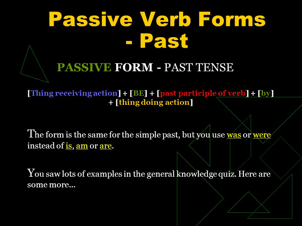 Passive Verb Forms - Past PASSIVE FORM - PAST TENSE [Thing receiving action] + [BE] + [past participle of verb] + [by] + [thing doing action] T he form is the same for the simple past, but you use was or were instead of is, am or are.