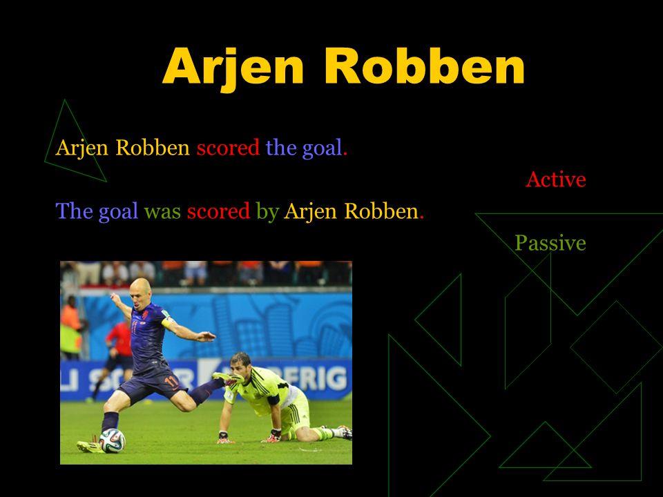 Arjen Robben Arjen Robben scored the goal. Active The goal was scored by Arjen Robben. Passive