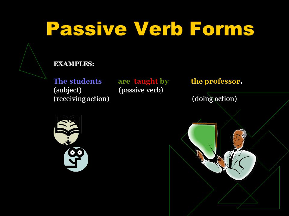 EXAMPLES: The students are taught by the professor. (subject) (passive verb) (receiving action) (doing action)