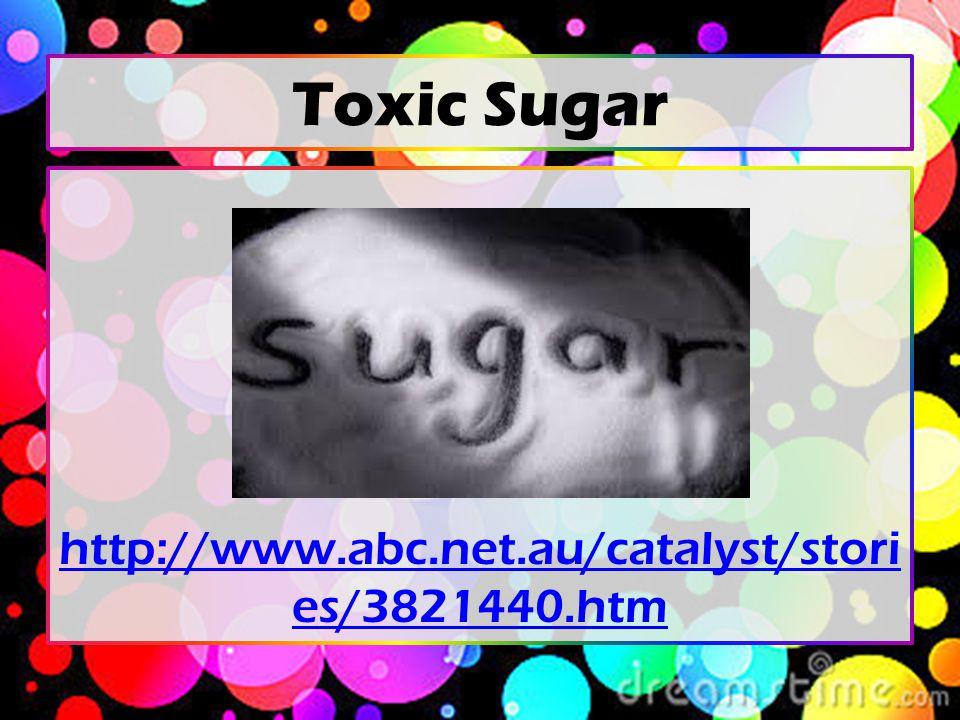 Toxic Sugar http://www.abc.net.au/catalyst/stori es/3821440.htm