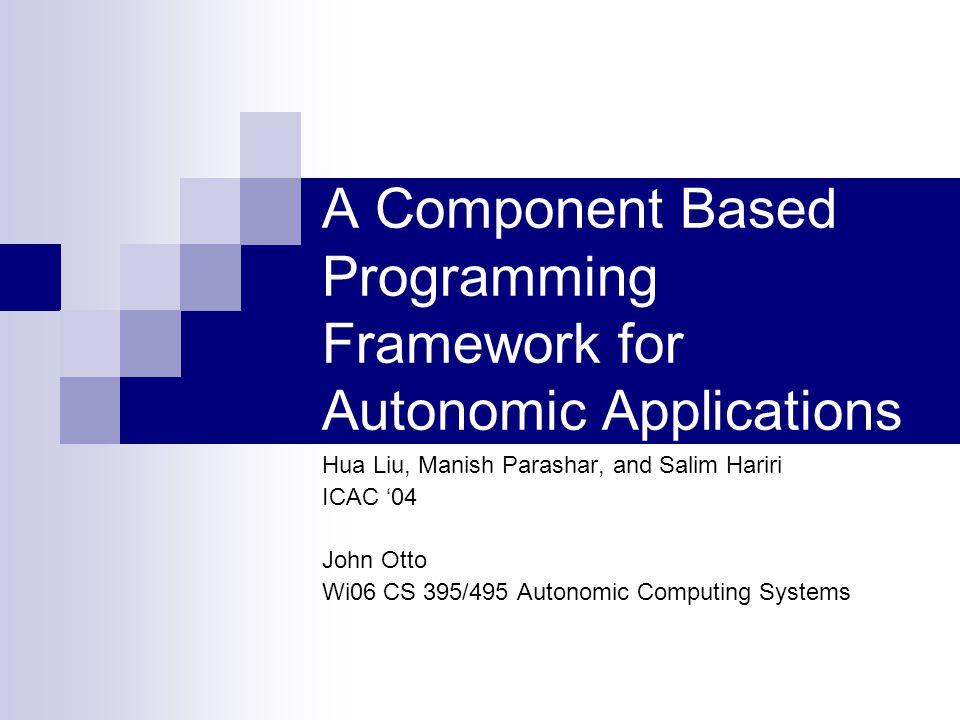 A Component Based Programming Framework for Autonomic Applications Hua Liu, Manish Parashar, and Salim Hariri ICAC '04 John Otto Wi06 CS 395/495 Autonomic Computing Systems