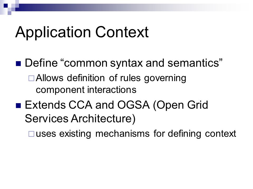 "Application Context Define ""common syntax and semantics""  Allows definition of rules governing component interactions Extends CCA and OGSA (Open Grid"