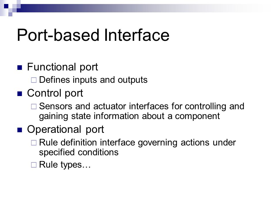 Port-based Interface Functional port  Defines inputs and outputs Control port  Sensors and actuator interfaces for controlling and gaining state inf