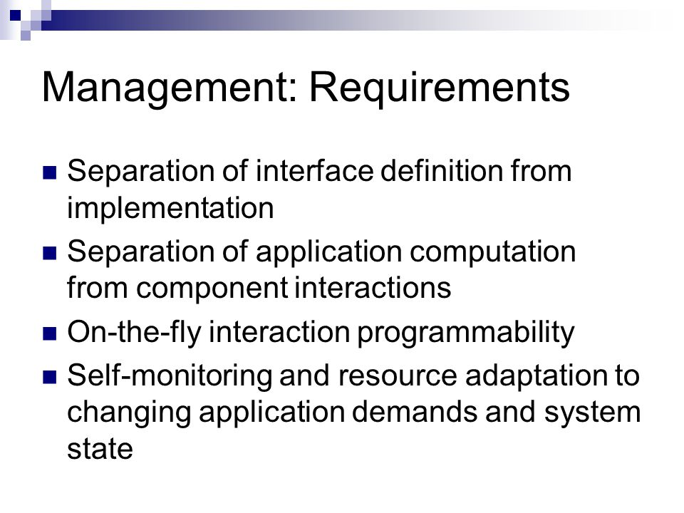 Management: Requirements Separation of interface definition from implementation Separation of application computation from component interactions On-t