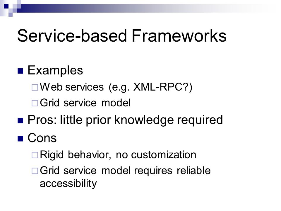Service-based Frameworks Examples  Web services (e.g. XML-RPC?)  Grid service model Pros: little prior knowledge required Cons  Rigid behavior, no