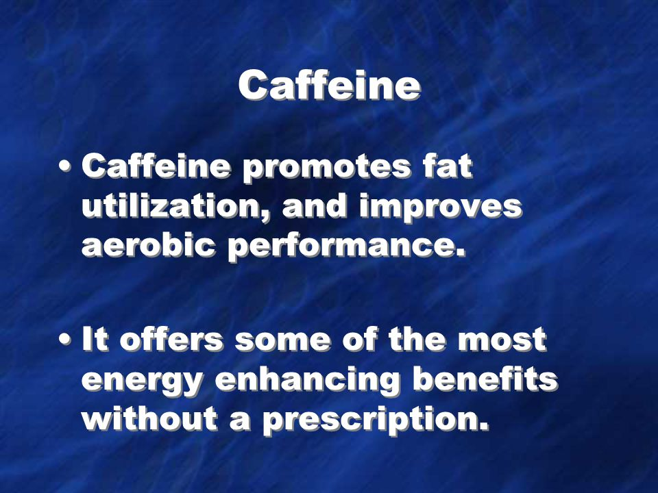Caffeine Caffeine promotes fat utilization, and improves aerobic performance.