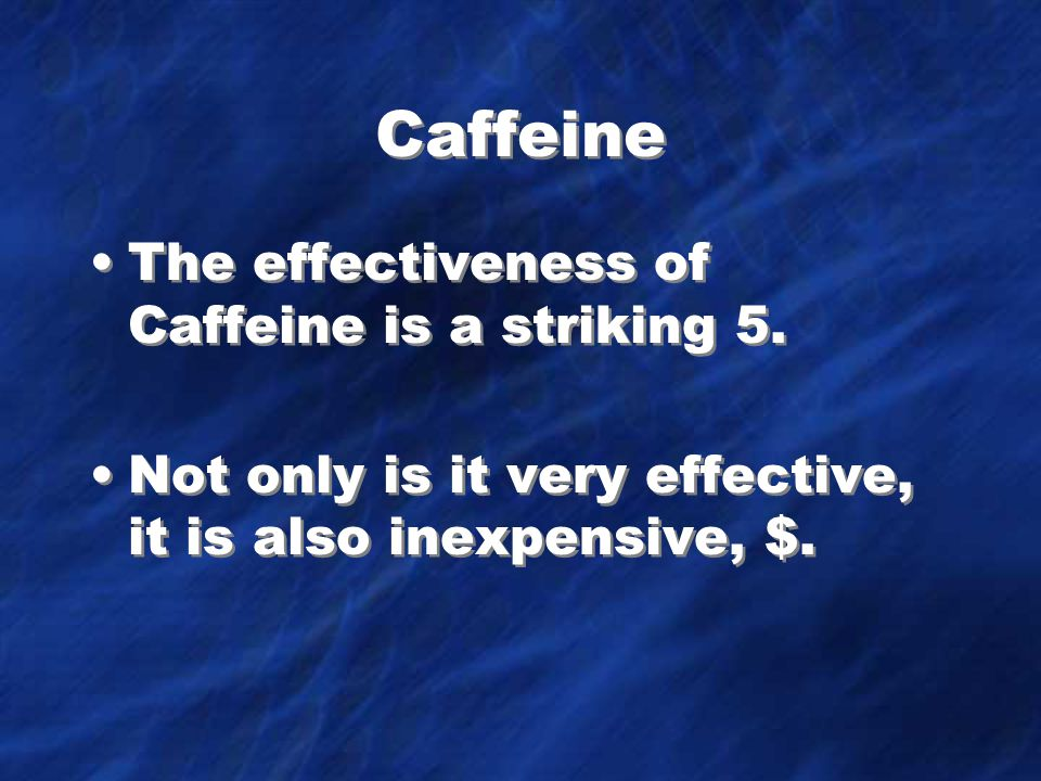 Caffeine The effectiveness of Caffeine is a striking 5.