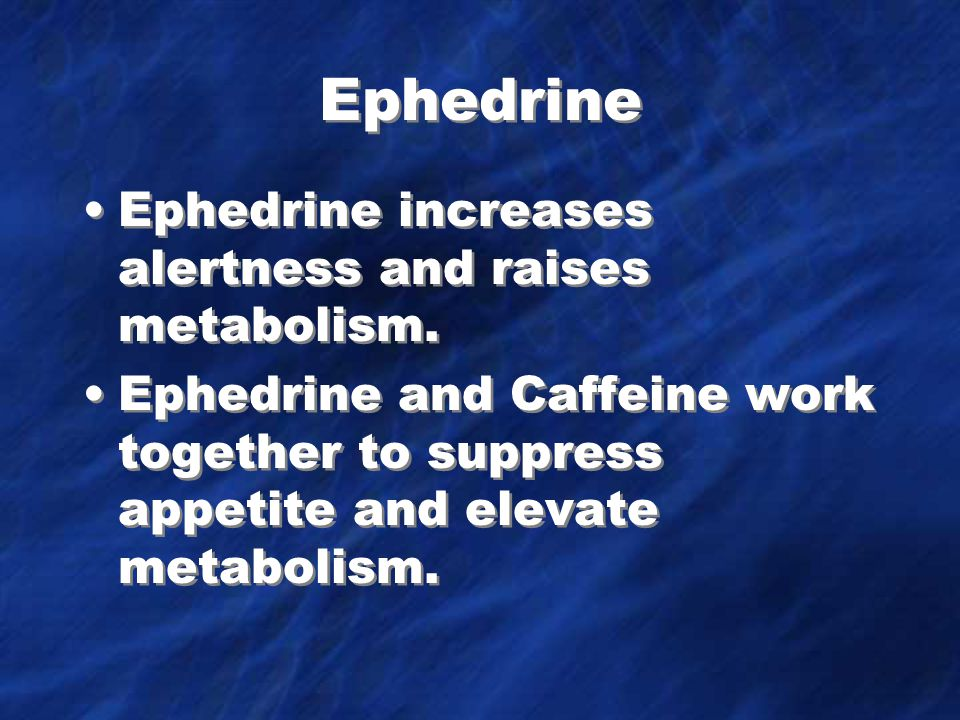 Ephedrine Ephedrine increases alertness and raises metabolism.