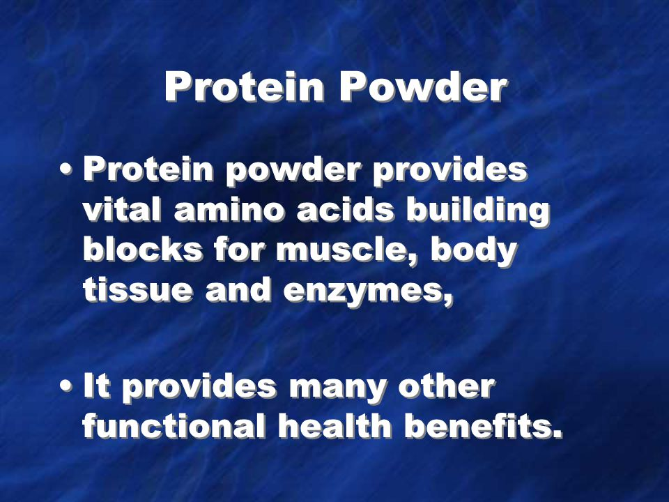 Protein Powder Protein powder provides vital amino acids building blocks for muscle, body tissue and enzymes, It provides many other functional health benefits.