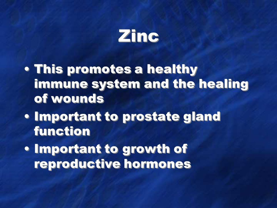Zinc This promotes a healthy immune system and the healing of wounds Important to prostate gland function Important to growth of reproductive hormones This promotes a healthy immune system and the healing of wounds Important to prostate gland function Important to growth of reproductive hormones