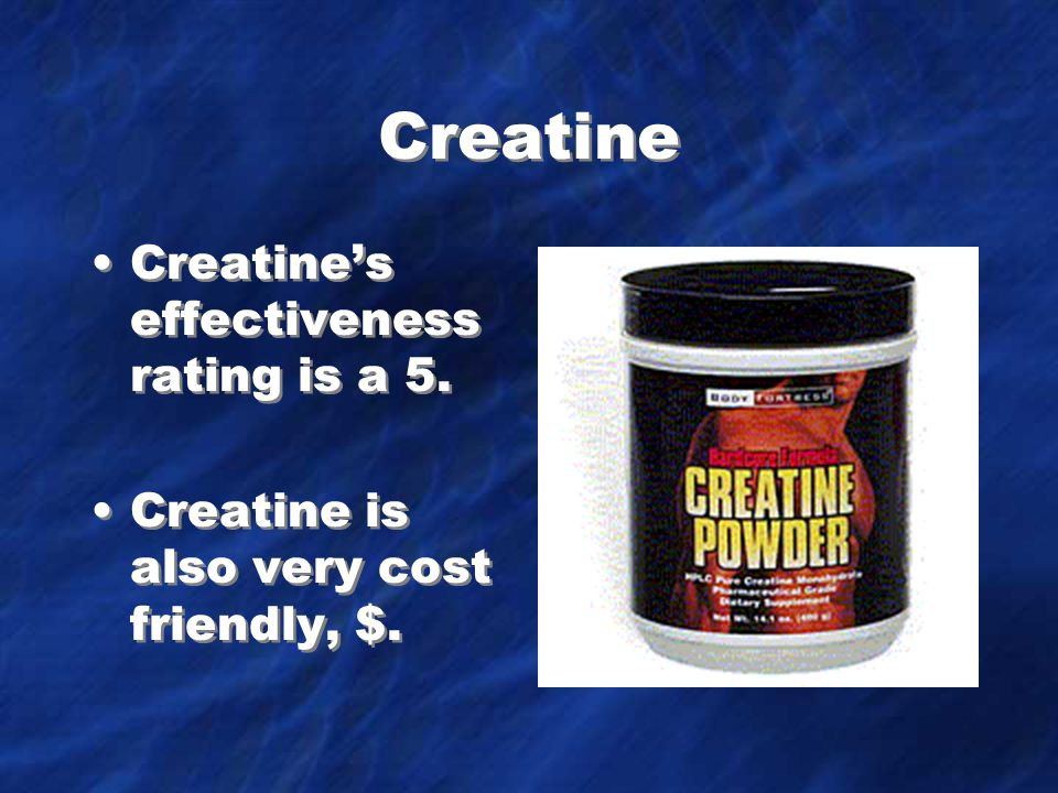 Creatine Creatine's effectiveness rating is a 5.Creatine is also very cost friendly, $.