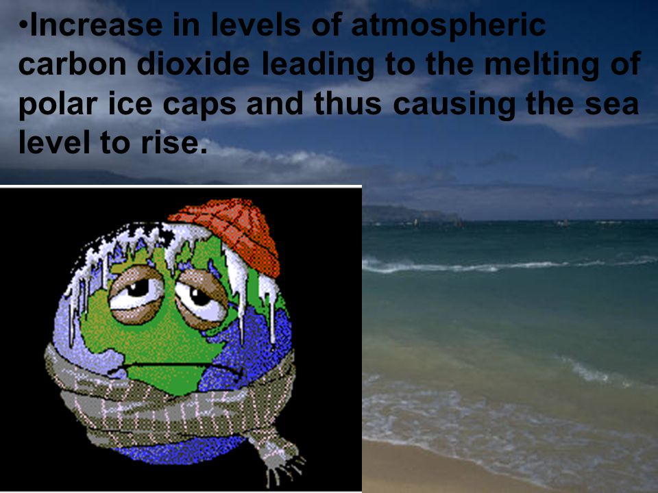 Increase in levels of atmospheric carbon dioxide leading to the melting of polar ice caps and thus causing the sea level to rise.