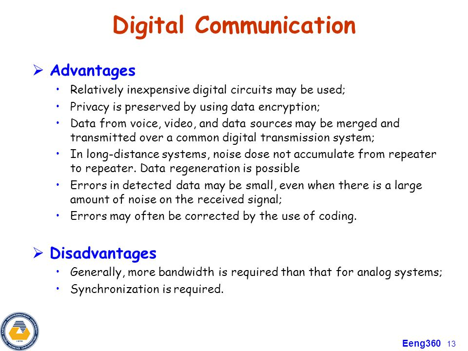 Eeng360 13 Digital Communication  Advantages Relatively inexpensive digital circuits may be used; Privacy is preserved by using data encryption; Data