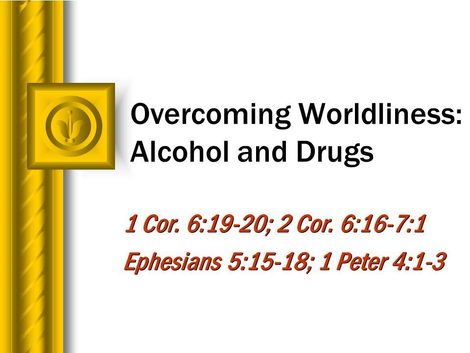Overcoming Worldliness: Alcohol and Drugs 1 Cor. 6:19-20; 2 Cor.